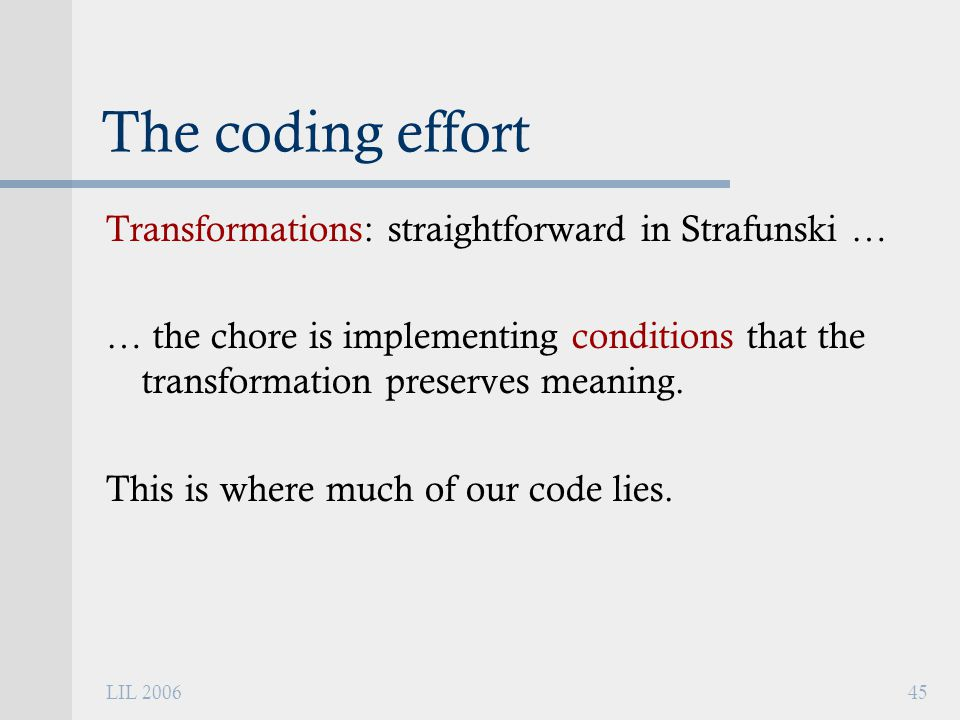 LIL 200645 The coding effort Transformations: straightforward in Strafunski … … the chore is implementing conditions that the transformation preserves meaning.