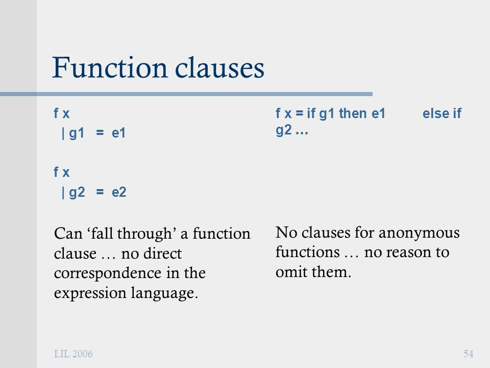 LIL 200654 Function clauses f x | g1 = e1 f x | g2 = e2 Can 'fall through' a function clause … no direct correspondence in the expression language.