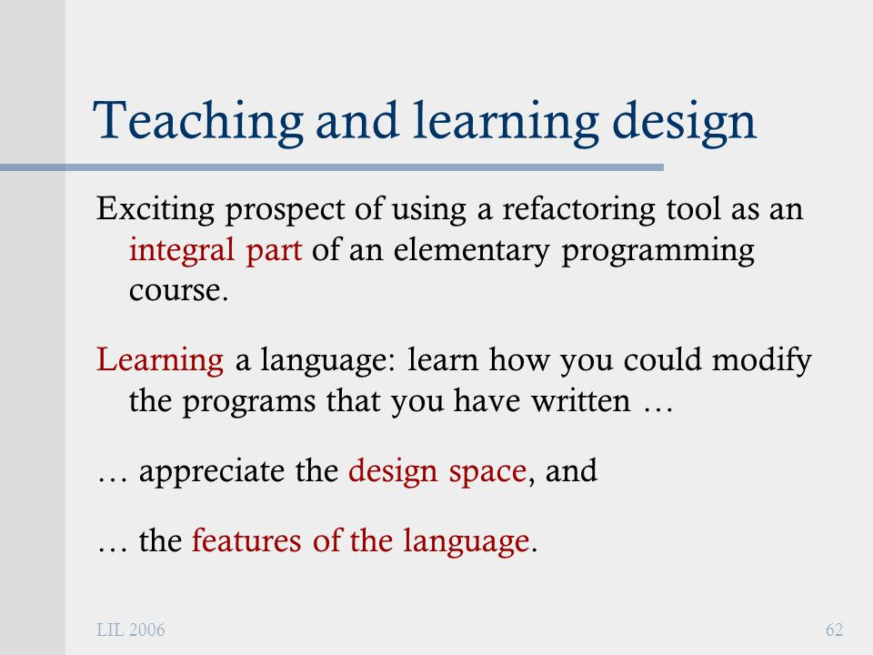 LIL 200662 Teaching and learning design Exciting prospect of using a refactoring tool as an integral part of an elementary programming course.
