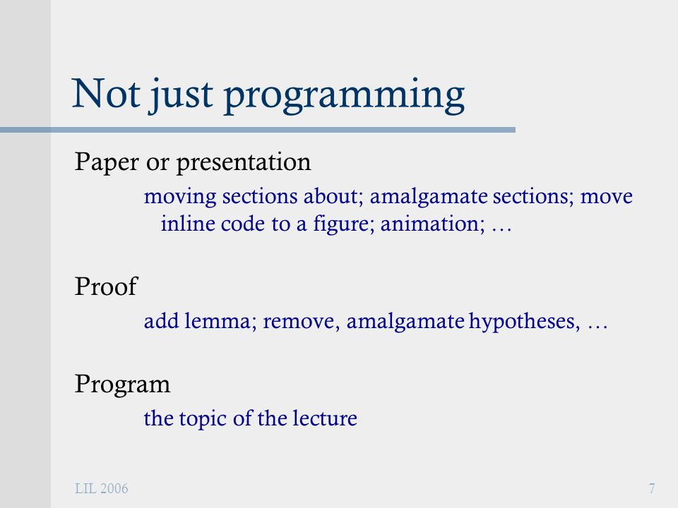 LIL 20067 Not just programming Paper or presentation moving sections about; amalgamate sections; move inline code to a figure; animation; … Proof add lemma; remove, amalgamate hypotheses, … Program the topic of the lecture