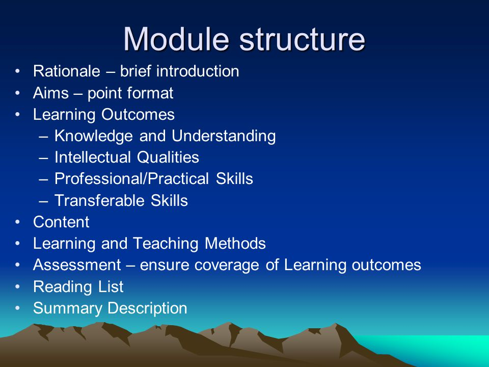 Module structure Rationale – brief introduction Aims – point format Learning Outcomes –Knowledge and Understanding –Intellectual Qualities –Professional/Practical Skills –Transferable Skills Content Learning and Teaching Methods Assessment – ensure coverage of Learning outcomes Reading List Summary Description