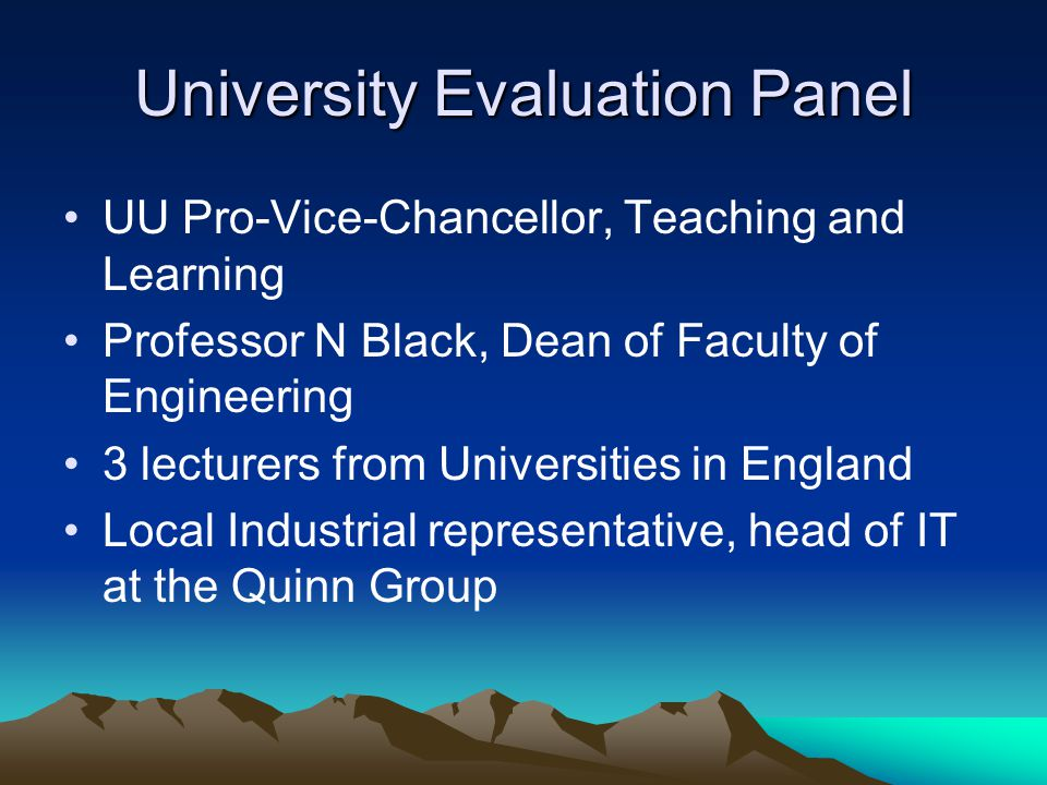 University Evaluation Panel UU Pro-Vice-Chancellor, Teaching and Learning Professor N Black, Dean of Faculty of Engineering 3 lecturers from Universities in England Local Industrial representative, head of IT at the Quinn Group