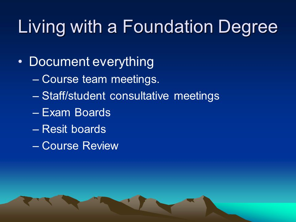 Living with a Foundation Degree Document everything –Course team meetings.