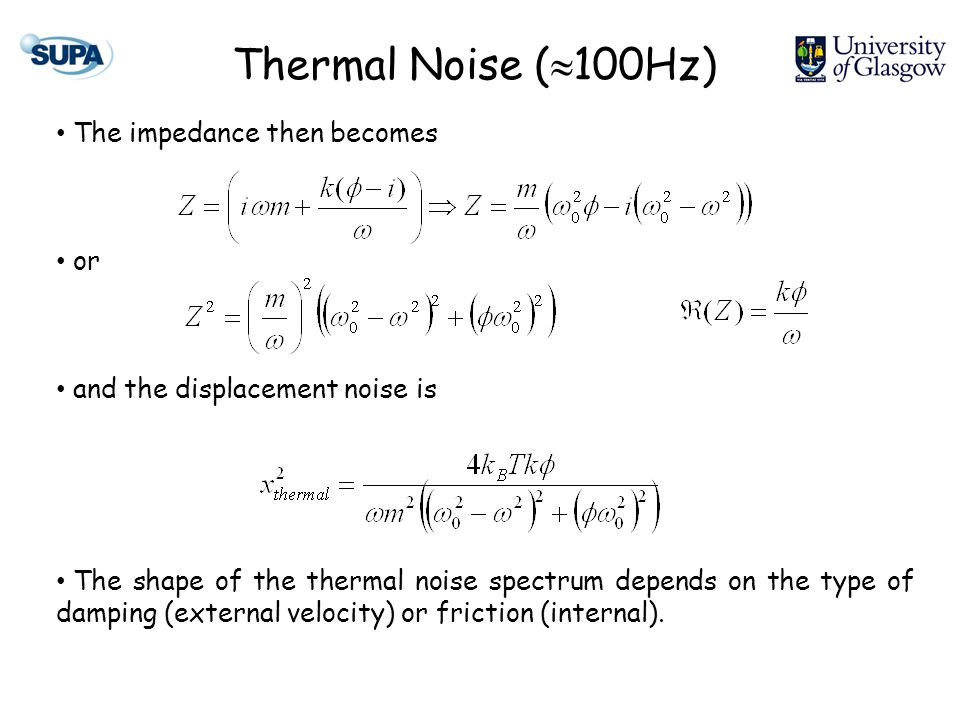 Thermal Noise (  100Hz) The impedance then becomes or and the displacement noise is The shape of the thermal noise spectrum depends on the type of damping (external velocity) or friction (internal).