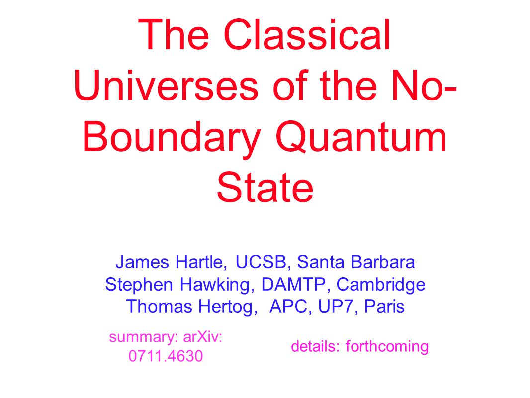 The Classical Universes of the No- Boundary Quantum State James Hartle, UCSB, Santa Barbara Stephen Hawking, DAMTP, Cambridge Thomas Hertog, APC, UP7, Paris summary: arXiv: 0711.4630 details: forthcoming
