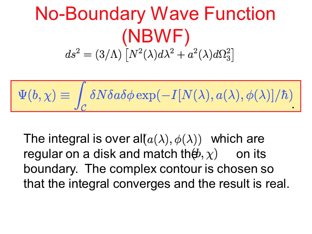 No-Boundary Wave Function (NBWF) The integral is over all which are regular on a disk and match the on its boundary.