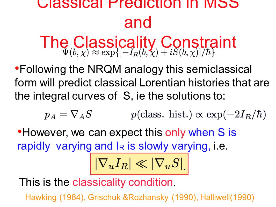 Classical Prediction in MSS and The Classicality Constraint Following the NRQM analogy this semiclassical form will predict classical Lorentian histories that are the integral curves of S, ie the solutions to: However, we can expect this only when S is rapidly varying and I R is slowly varying, i.e.