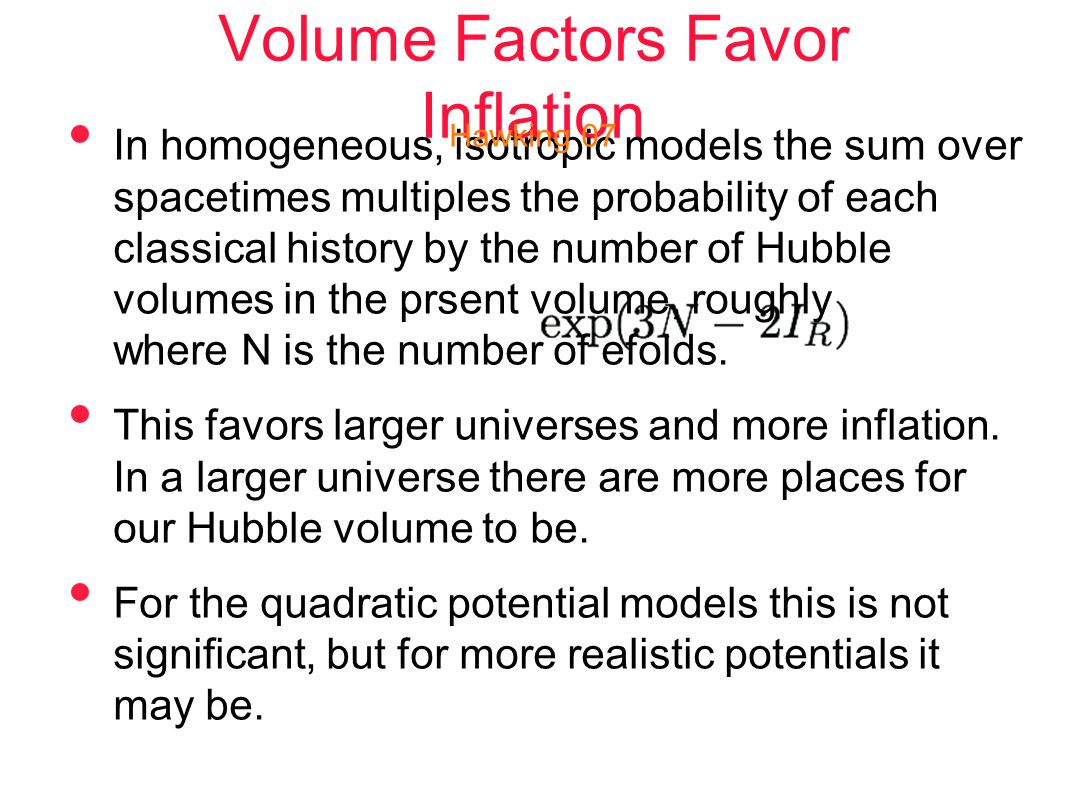 Volume Factors Favor Inflation In homogeneous, isotropic models the sum over spacetimes multiples the probability of each classical history by the number of Hubble volumes in the prsent volume, roughly where N is the number of efolds.