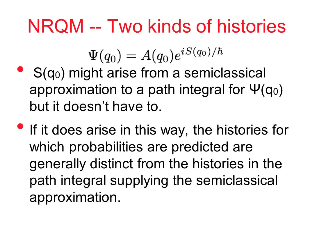 NRQM -- Two kinds of histories S(q 0 ) might arise from a semiclassical approximation to a path integral for Ψ(q 0 ) but it doesn't have to.