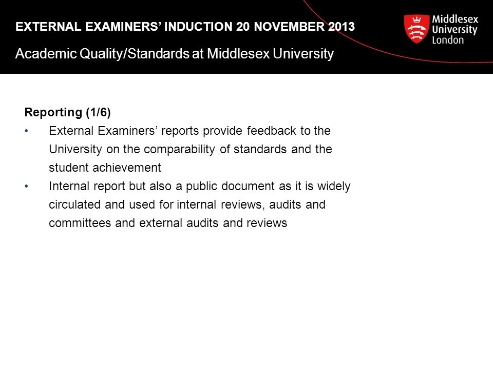 EXTERNAL EXAMINERS' INDUCTION 20 NOVEMBER 2013 Academic Quality/Standards at Middlesex University Reporting (1/6) External Examiners' reports provide feedback to the University on the comparability of standards and the student achievement Internal report but also a public document as it is widely circulated and used for internal reviews, audits and committees and external audits and reviews