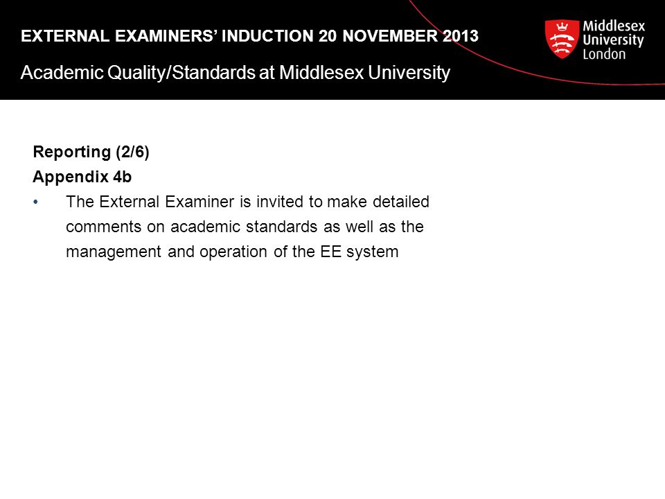EXTERNAL EXAMINERS' INDUCTION 20 NOVEMBER 2013 Academic Quality/Standards at Middlesex University Reporting (2/6) Appendix 4b The External Examiner is invited to make detailed comments on academic standards as well as the management and operation of the EE system