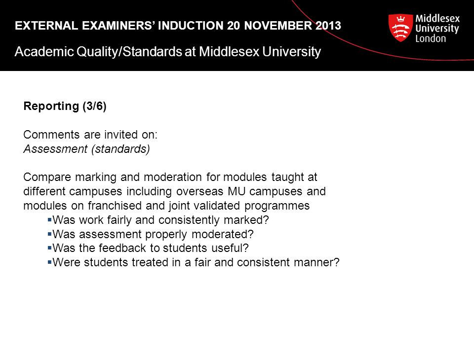 EXTERNAL EXAMINERS' INDUCTION 20 NOVEMBER 2013 Academic Quality/Standards at Middlesex University Reporting (3/6) Comments are invited on: Assessment (standards) Compare marking and moderation for modules taught at different campuses including overseas MU campuses and modules on franchised and joint validated programmes  Was work fairly and consistently marked.