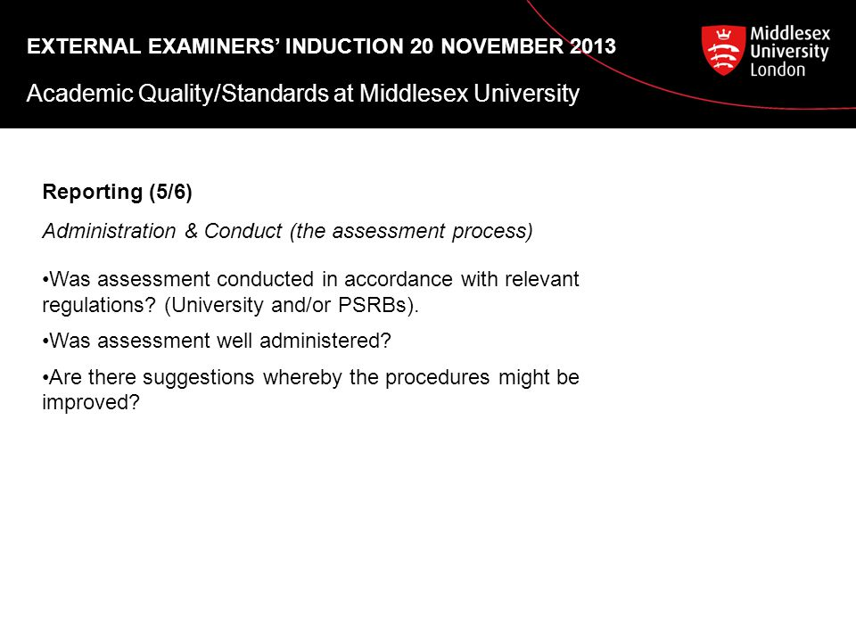 EXTERNAL EXAMINERS' INDUCTION 20 NOVEMBER 2013 Academic Quality/Standards at Middlesex University Reporting (5/6) Administration & Conduct (the assessment process) Was assessment conducted in accordance with relevant regulations.