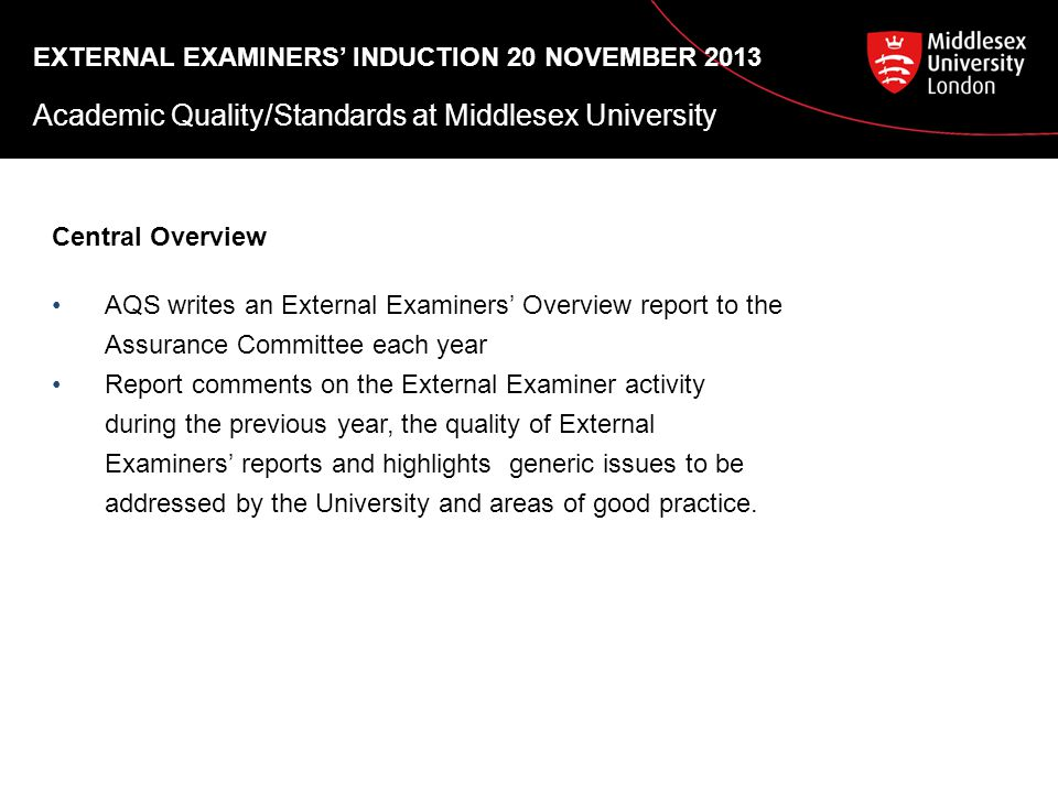 EXTERNAL EXAMINERS' INDUCTION 20 NOVEMBER 2013 Academic Quality/Standards at Middlesex University Central Overview AQS writes an External Examiners' Overview report to the Assurance Committee each year Report comments on the External Examiner activity during the previous year, the quality of External Examiners' reports and highlights generic issues to be addressed by the University and areas of good practice.