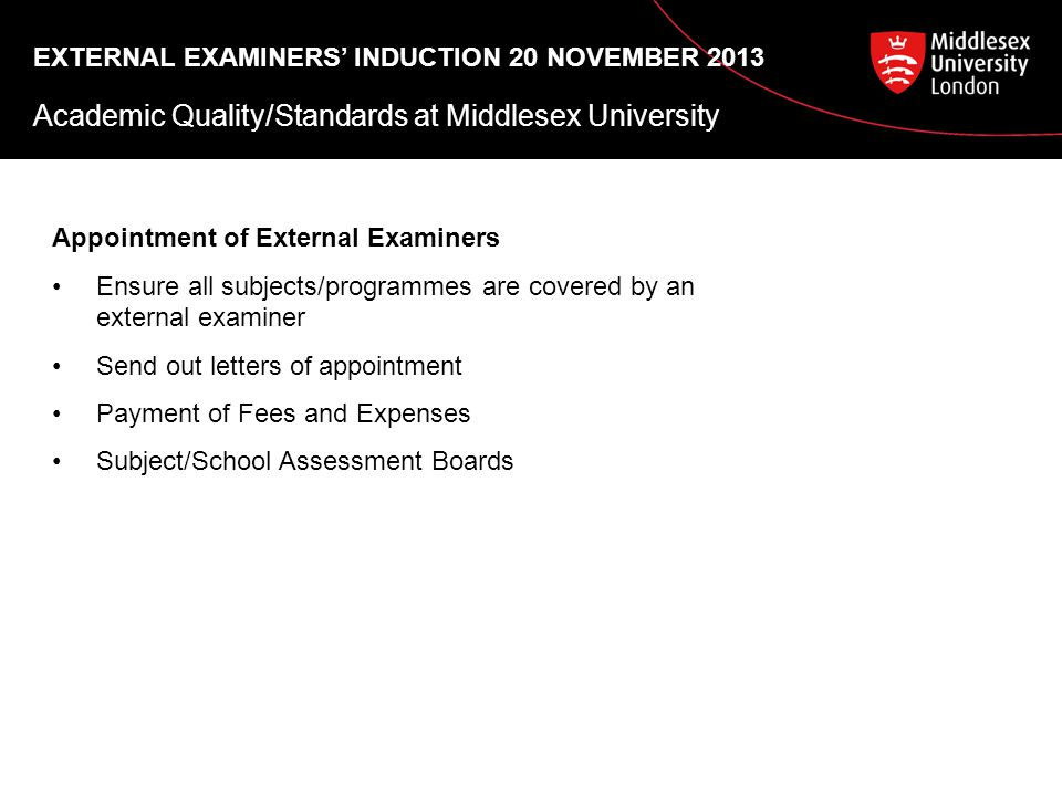 Academic Quality/Standards at Middlesex University Appointment of External Examiners Ensure all subjects/programmes are covered by an external examiner Send out letters of appointment Payment of Fees and Expenses Subject/School Assessment Boards