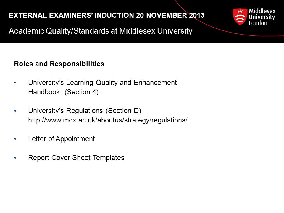 EXTERNAL EXAMINERS' INDUCTION 20 NOVEMBER 2013 Academic Quality/Standards at Middlesex University Roles and Responsibilities University's Learning Quality and Enhancement Handbook (Section 4) University's Regulations (Section D)   Letter of Appointment Report Cover Sheet Templates