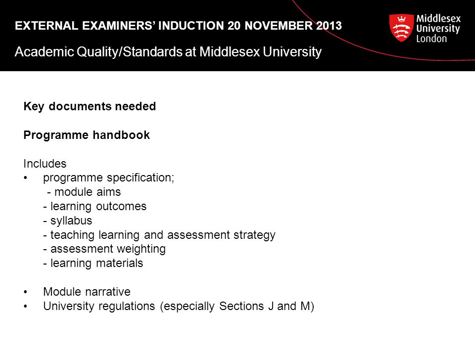 EXTERNAL EXAMINERS' INDUCTION 20 NOVEMBER 2013 Academic Quality/Standards at Middlesex University Key documents needed Programme handbook Includes programme specification; - module aims - learning outcomes - syllabus - teaching learning and assessment strategy - assessment weighting - learning materials Module narrative University regulations (especially Sections J and M)