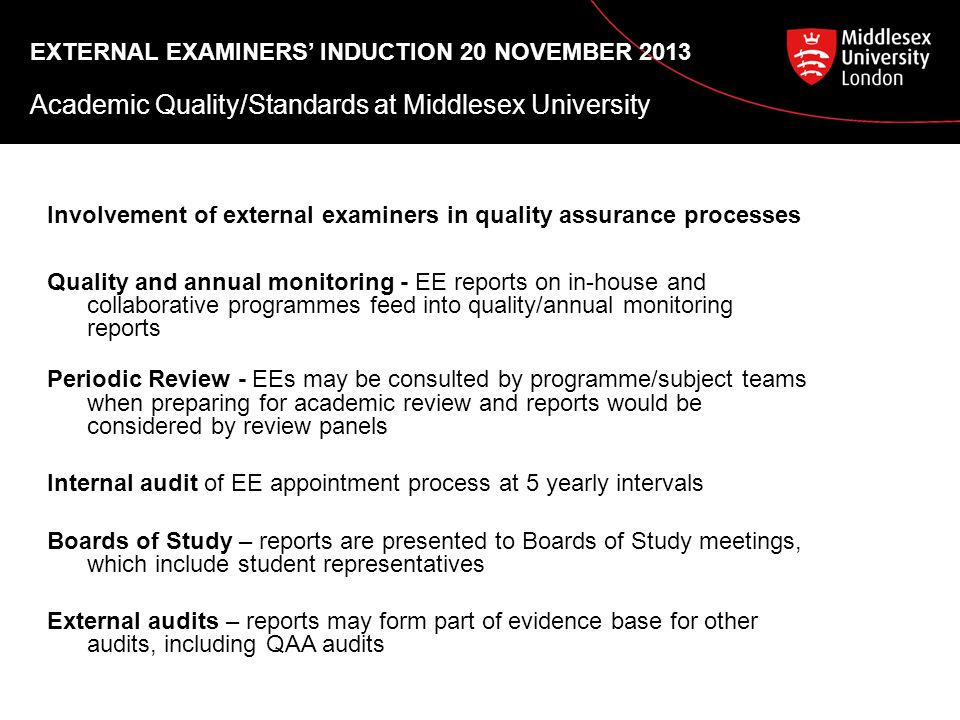 EXTERNAL EXAMINERS' INDUCTION 20 NOVEMBER 2013 Academic Quality/Standards at Middlesex University Involvement of external examiners in quality assurance processes Quality and annual monitoring - EE reports on in-house and collaborative programmes feed into quality/annual monitoring reports Periodic Review - EEs may be consulted by programme/subject teams when preparing for academic review and reports would be considered by review panels Internal audit of EE appointment process at 5 yearly intervals Boards of Study – reports are presented to Boards of Study meetings, which include student representatives External audits – reports may form part of evidence base for other audits, including QAA audits
