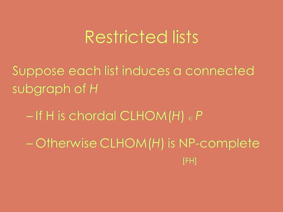 Restricted lists Suppose each list induces a connected subgraph of H –If H is chordal CLHOM(H)  P –Otherwise CLHOM(H) is NP-complete [FH] Suppose each list induces a connected subgraph of H –If H is chordal CLHOM(H)  P –Otherwise CLHOM(H) is NP-complete [FH]