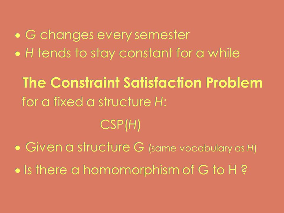  G changes every semester  H tends to stay constant for a while The Constraint Satisfaction Problem for a fixed a structure H: CSP(H)  Given a structure G (same vocabulary as H)  Is there a homomorphism of G to H .