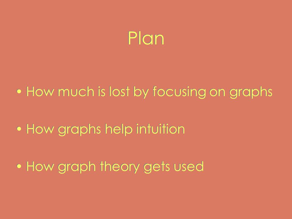 Plan How much is lost by focusing on graphs How graphs help intuition How graph theory gets used How much is lost by focusing on graphs How graphs help intuition How graph theory gets used