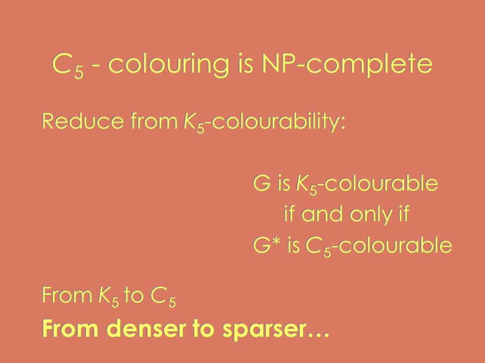 C 5 - colouring is NP-complete Reduce from K 5 -colourability: G is K 5 -colourable if and only if G* is C 5 -colourable From K 5 to C 5 From denser to sparser… Reduce from K 5 -colourability: G is K 5 -colourable if and only if G* is C 5 -colourable From K 5 to C 5 From denser to sparser…