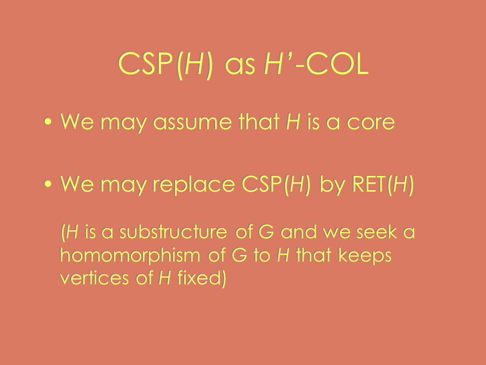 CSP(H) as H'-COL We may assume that H is a core We may replace CSP(H) by RET(H) (H is a substructure of G and we seek a homomorphism of G to H that keeps vertices of H fixed) We may assume that H is a core We may replace CSP(H) by RET(H) (H is a substructure of G and we seek a homomorphism of G to H that keeps vertices of H fixed)