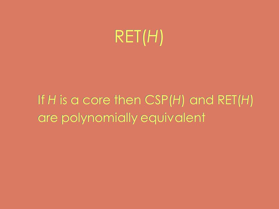 RET(H) If H is a core then CSP(H) and RET(H) are polynomially equivalent If H is a core then CSP(H) and RET(H) are polynomially equivalent