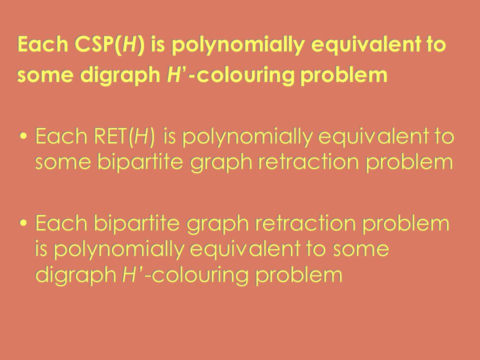 Each CSP( H ) is polynomially equivalent to some digraph H '-colouring problem Each RET(H) is polynomially equivalent to some bipartite graph retraction problem Each bipartite graph retraction problem is polynomially equivalent to some digraph H'-colouring problem Each CSP( H ) is polynomially equivalent to some digraph H '-colouring problem Each RET(H) is polynomially equivalent to some bipartite graph retraction problem Each bipartite graph retraction problem is polynomially equivalent to some digraph H'-colouring problem