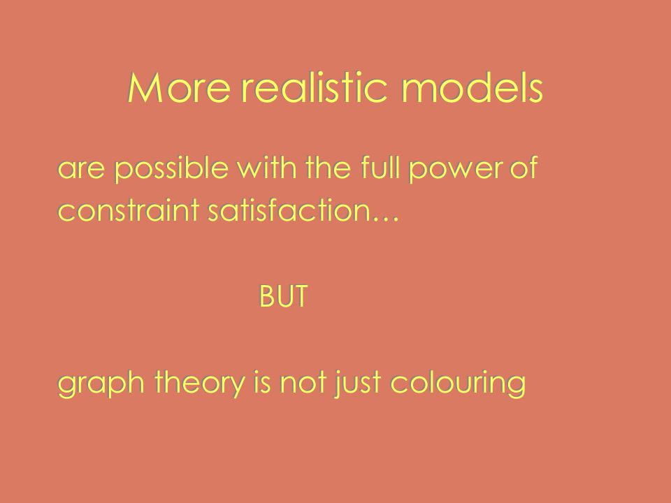 More realistic models are possible with the full power of constraint satisfaction… BUT graph theory is not just colouring are possible with the full power of constraint satisfaction… BUT graph theory is not just colouring