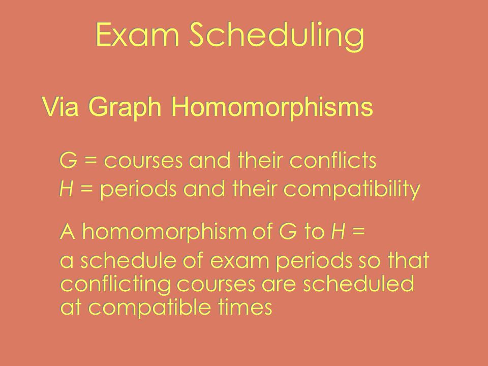 Exam Scheduling G = courses and their conflicts H = periods and their compatibility A homomorphism of G to H = a schedule of exam periods so that conflicting courses are scheduled at compatible times G = courses and their conflicts H = periods and their compatibility A homomorphism of G to H = a schedule of exam periods so that conflicting courses are scheduled at compatible times Via Graph Homomorphisms