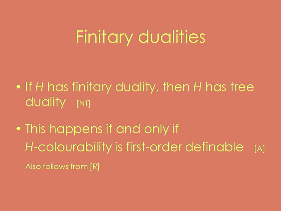 Finitary dualities If H has finitary duality, then H has tree duality [NT] This happens if and only if H-colourability is first-order definable [A] Also follows from [R] If H has finitary duality, then H has tree duality [NT] This happens if and only if H-colourability is first-order definable [A] Also follows from [R]