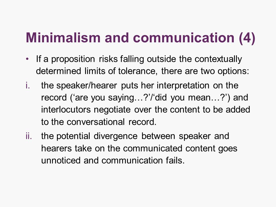 Minimalism and communication (4) If a proposition risks falling outside the contextually determined limits of tolerance, there are two options: i.the speaker/hearer puts her interpretation on the record ('are you saying… '/'did you mean… ') and interlocutors negotiate over the content to be added to the conversational record.