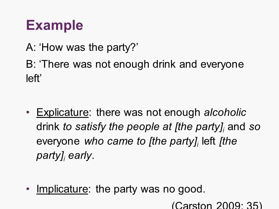 Example A: 'How was the party ' B: 'There was not enough drink and everyone left' Explicature: there was not enough alcoholic drink to satisfy the people at [the party] i and so everyone who came to [the party] i left [the party] i early.