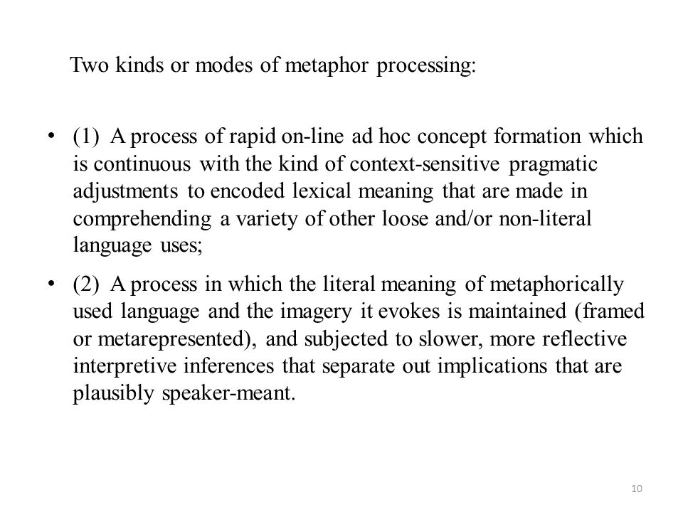 Two kinds or modes of metaphor processing: (1) A process of rapid on-line ad hoc concept formation which is continuous with the kind of context-sensitive pragmatic adjustments to encoded lexical meaning that are made in comprehending a variety of other loose and/or non-literal language uses; (2) A process in which the literal meaning of metaphorically used language and the imagery it evokes is maintained (framed or metarepresented), and subjected to slower, more reflective interpretive inferences that separate out implications that are plausibly speaker-meant.