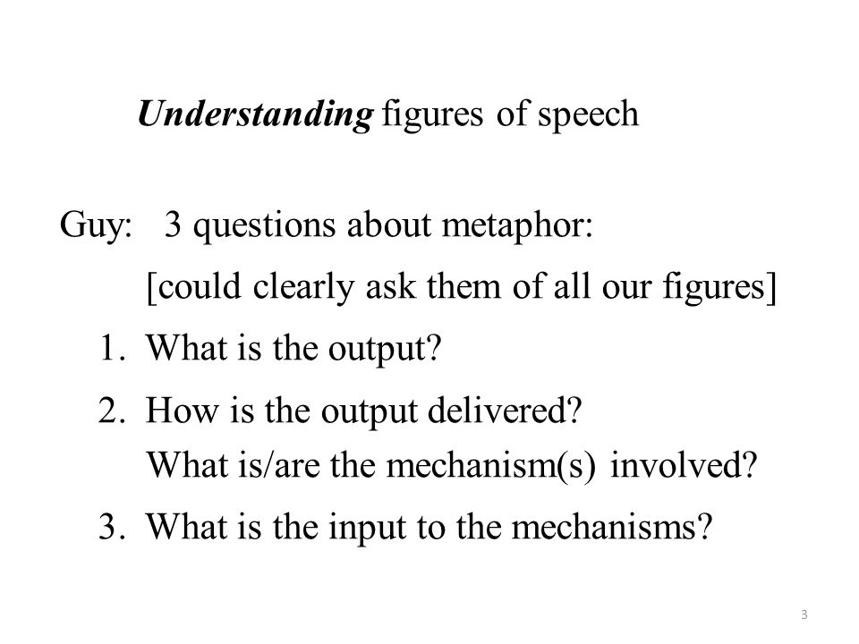 Understanding figures of speech Guy: 3 questions about metaphor: [could clearly ask them of all our figures] 1.