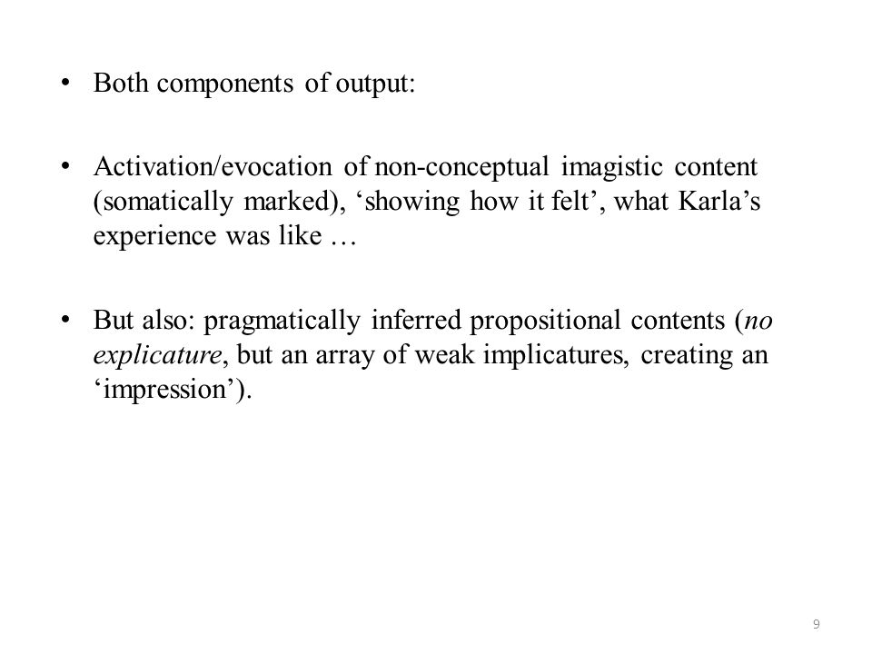 Both components of output: Activation/evocation of non-conceptual imagistic content (somatically marked), 'showing how it felt', what Karla's experience was like … But also: pragmatically inferred propositional contents (no explicature, but an array of weak implicatures, creating an 'impression').