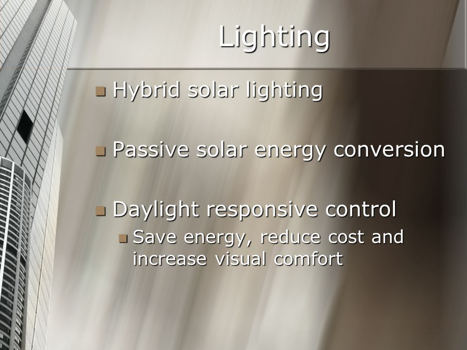 Lighting Hybrid solar lighting Hybrid solar lighting Passive solar energy conversion Passive solar energy conversion Daylight responsive control Daylight responsive control Save energy, reduce cost and increase visual comfort Save energy, reduce cost and increase visual comfort