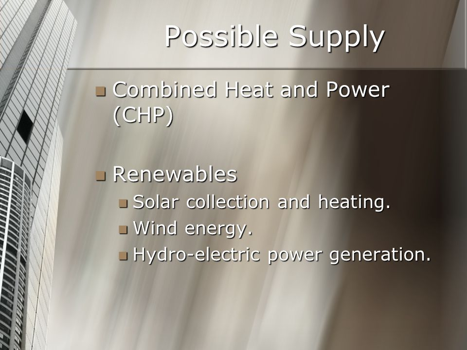 Possible Supply Combined Heat and Power (CHP) Combined Heat and Power (CHP) Renewables Renewables Solar collection and heating.
