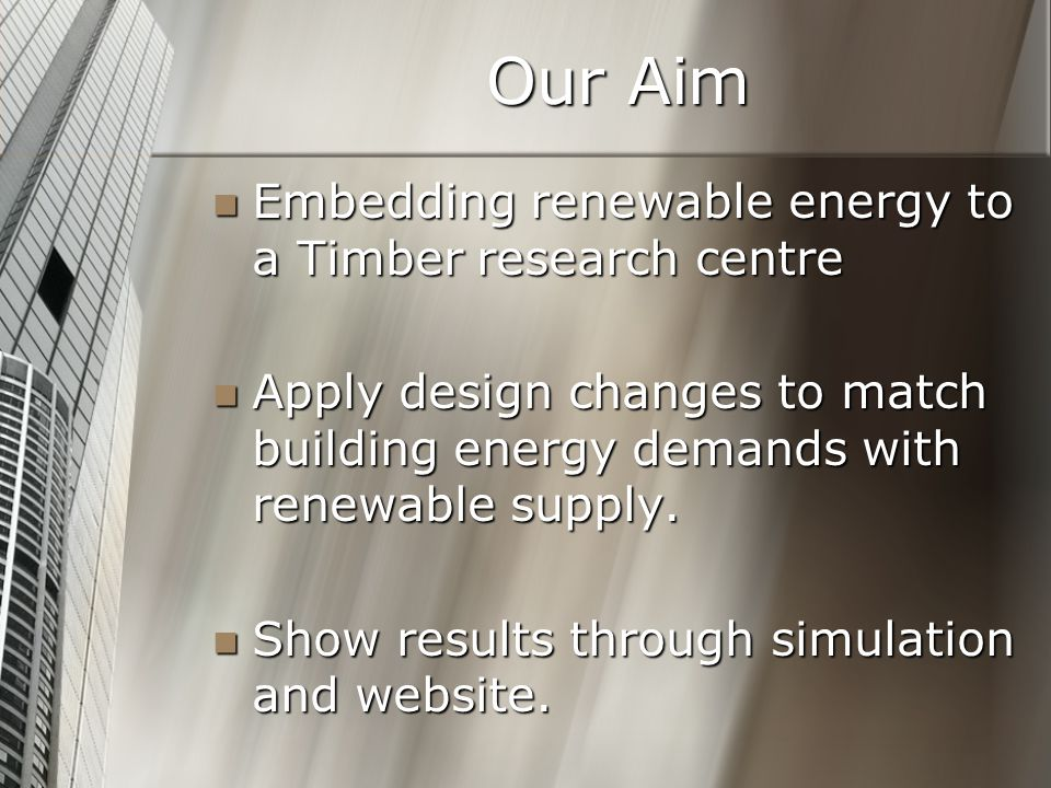 Our Aim Embedding renewable energy to a Timber research centre Embedding renewable energy to a Timber research centre Apply design changes to match building energy demands with renewable supply.