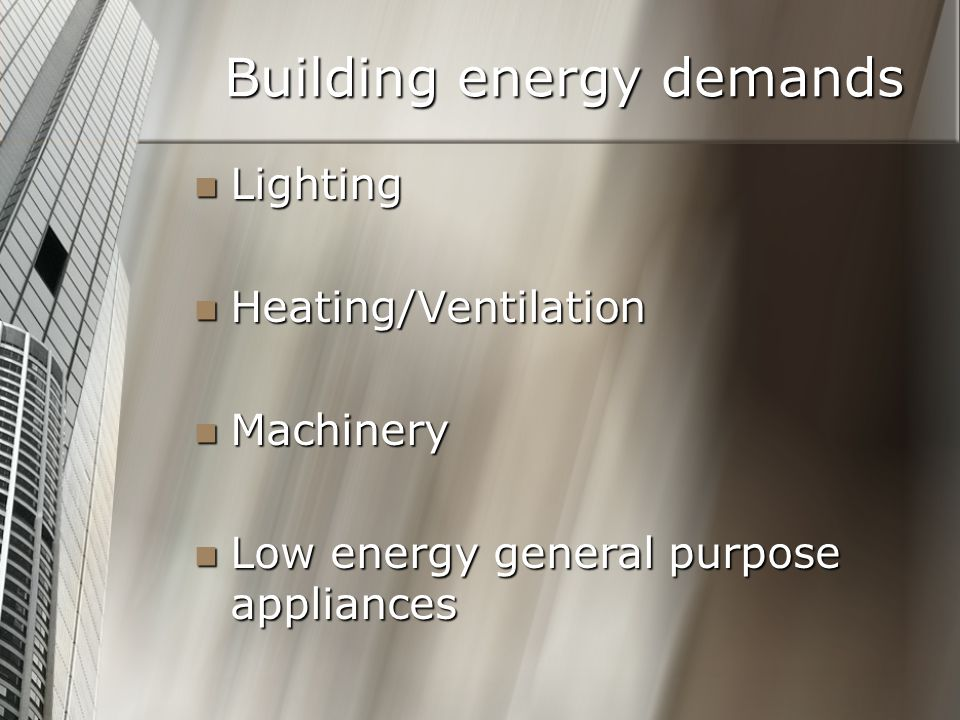 Building energy demands Lighting Lighting Heating/Ventilation Heating/Ventilation Machinery Machinery Low energy general purpose appliances Low energy general purpose appliances