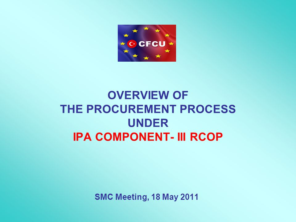 OVERVIEW OF THE PROCUREMENT PROCESS UNDER IPA COMPONENT- III RCOP SMC Meeting, 18 May 2011