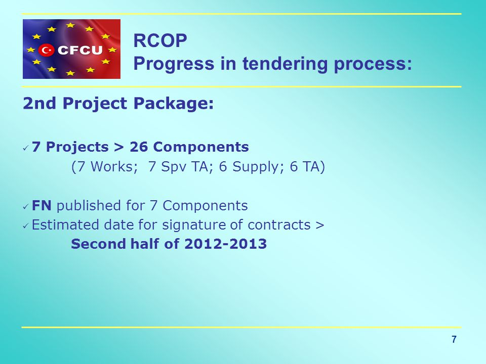 7 RCOP Progress in tendering process: 2nd Project Package: 7 Projects > 26 Components (7 Works; 7 Spv TA; 6 Supply; 6 TA) FN published for 7 Components Estimated date for signature of contracts > Second half of 2012-2013