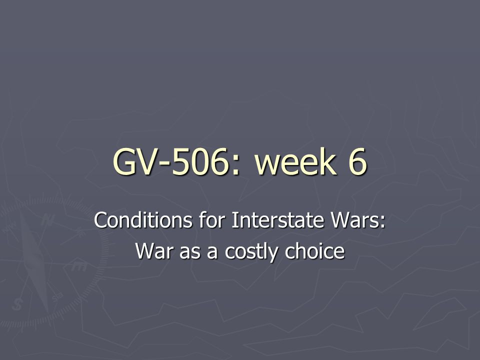 GV-506: week 6 Conditions for Interstate Wars: War as a costly choice