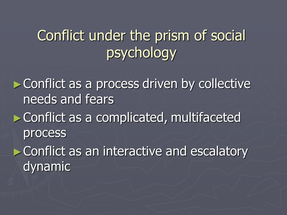 Conflict under the prism of social psychology ► Conflict as a process driven by collective needs and fears ► Conflict as a complicated, multifaceted process ► Conflict as an interactive and escalatory dynamic