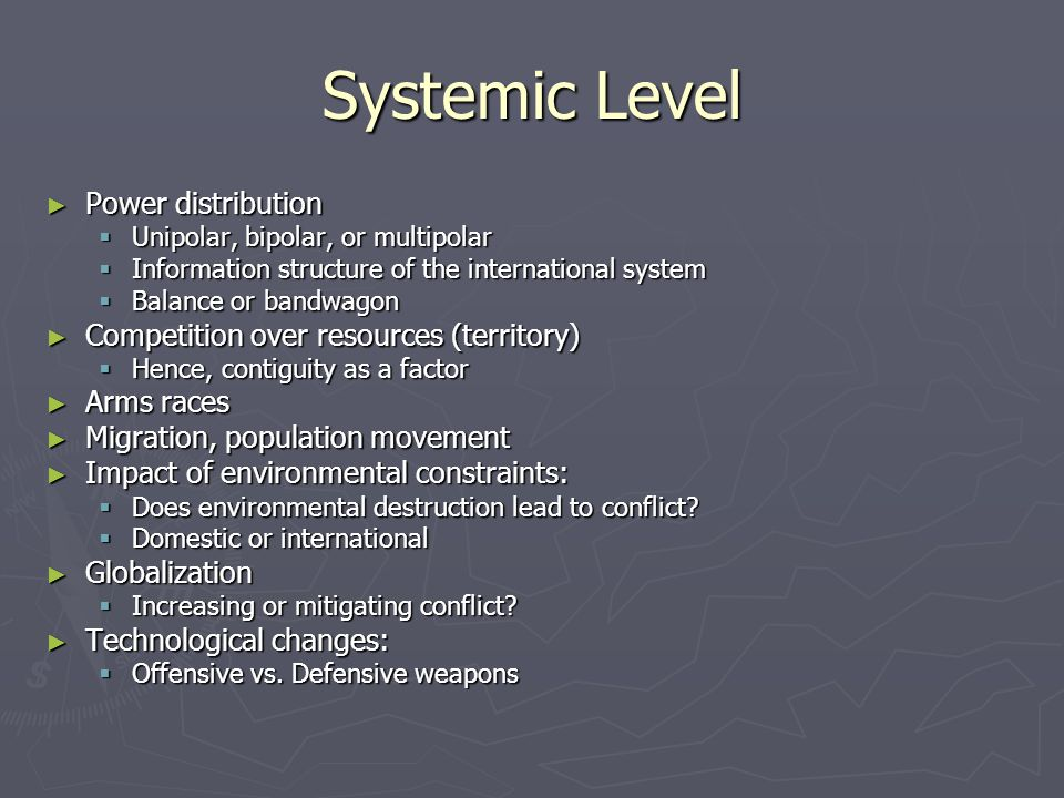 Systemic Level ► Power distribution  Unipolar, bipolar, or multipolar  Information structure of the international system  Balance or bandwagon ► Competition over resources (territory)  Hence, contiguity as a factor ► Arms races ► Migration, population movement ► Impact of environmental constraints:  Does environmental destruction lead to conflict.