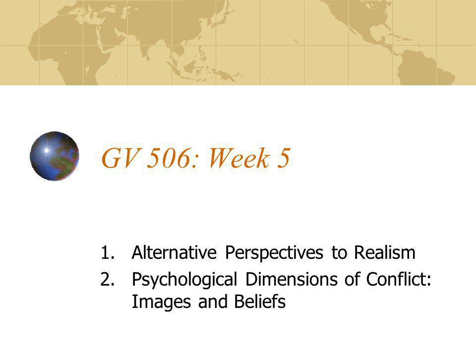 GV 506: Week 5 1.Alternative Perspectives to Realism 2.Psychological Dimensions of Conflict: Images and Beliefs