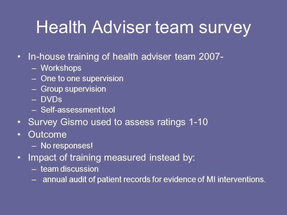 Health Adviser team survey In-house training of health adviser team 2007- –Workshops –One to one supervision –Group supervision –DVDs –Self-assessment tool Survey Gismo used to assess ratings 1-10 Outcome –No responses.