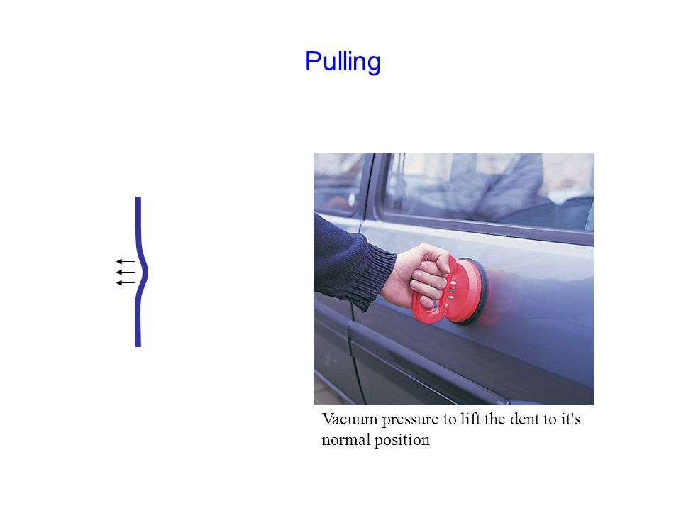 Vacuum pressure to lift the dent to it s normal position Pulling