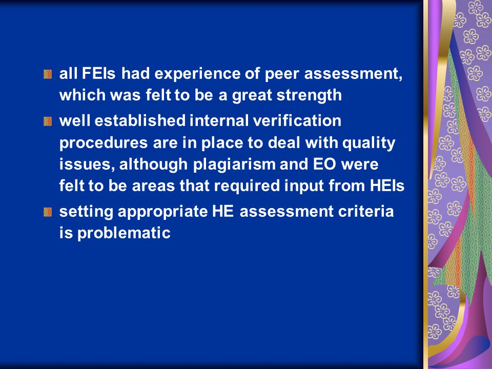 all FEIs had experience of peer assessment, which was felt to be a great strength well established internal verification procedures are in place to deal with quality issues, although plagiarism and EO were felt to be areas that required input from HEIs setting appropriate HE assessment criteria is problematic